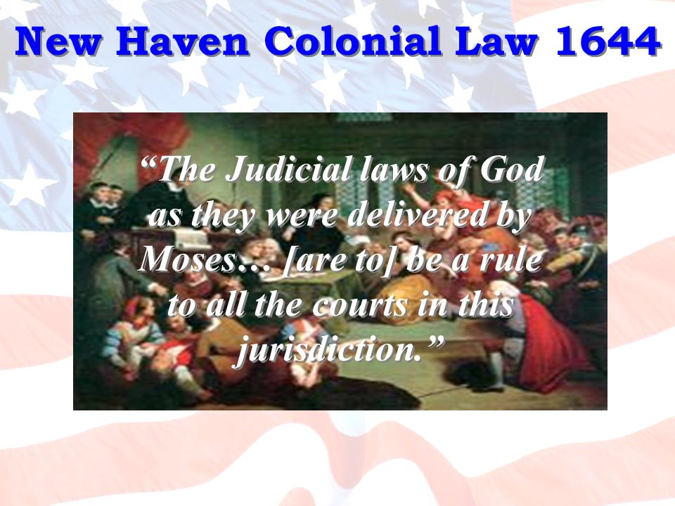 New Haven Colonial Law 1644 The Judicial laws of God as they were delivered by Moses… [are to] be a rule to all the courts in this jurisdiction.